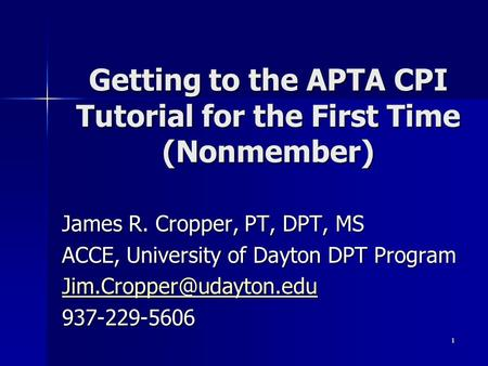 1 Getting to the APTA CPI Tutorial for the First Time (Nonmember) James R. Cropper, PT, DPT, MS ACCE, University of Dayton DPT Program