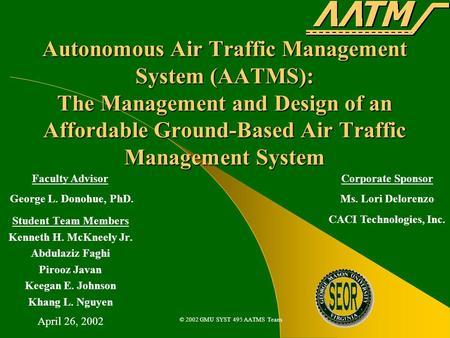 © 2002 GMU SYST 495 AATMS Team Autonomous Air Traffic Management System (AATMS): The Management and Design of an Affordable Ground-Based Air Traffic Management.