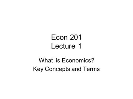 Econ 201 Lecture 1 What is Economics? Key Concepts and Terms.