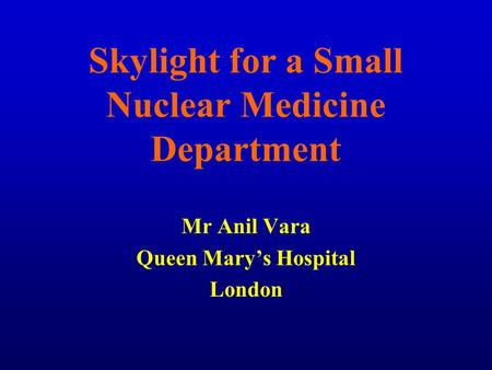 Skylight for a Small Nuclear Medicine Department Mr Anil Vara Queen Mary's Hospital London.