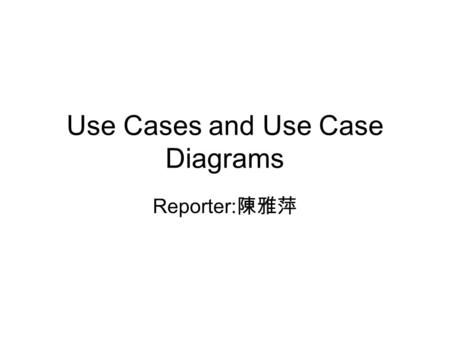 Use Cases and Use Case Diagrams Reporter: 陳雅萍. Outline Use cases, actors Organizing use cases Modeling the behavior of an element Use case diagrams Common.