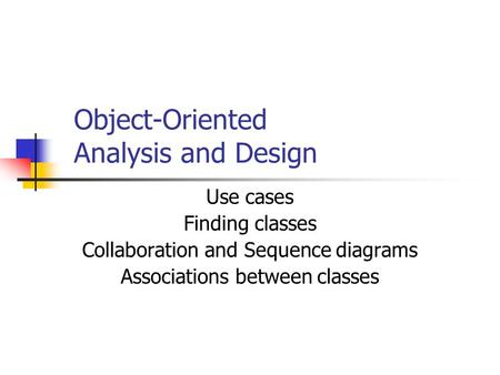 Object-Oriented Analysis and Design Use cases Finding classes Collaboration and Sequence diagrams Associations between classes.