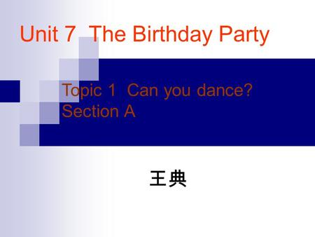 Unit 7 The Birthday Party Topic 1 Can you dance? Section A 王典.