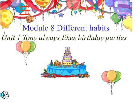 Module 8 Different habits Unit 1 Tony always likes birthday parties.