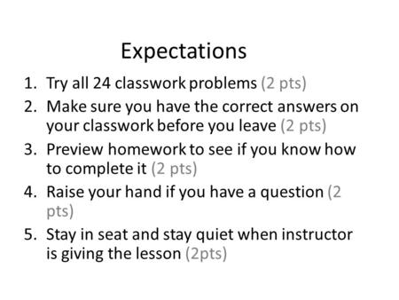 Expectations 1.Try all 24 classwork problems (2 pts) 2.Make sure you have the correct answers on your classwork before you leave (2 pts) 3.Preview homework.