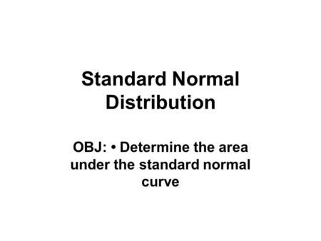 Standard Normal Distribution OBJ: Determine the area under the standard normal curve.