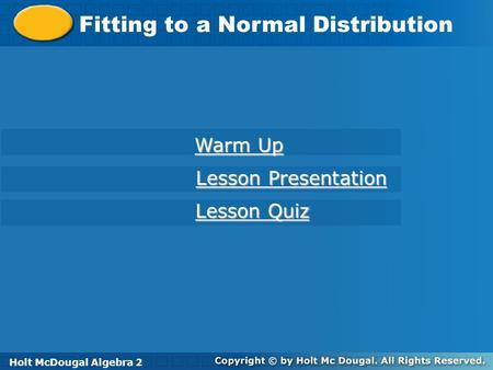 Holt McDougal Algebra 2 Fitting to a Normal Distribution Holt Algebra 2 Warm Up Warm Up Lesson Presentation Lesson Presentation Lesson Quiz Lesson Quiz.