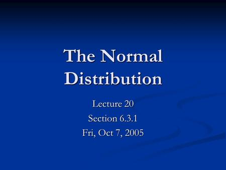The Normal Distribution Lecture 20 Section 6.3.1 Fri, Oct 7, 2005.