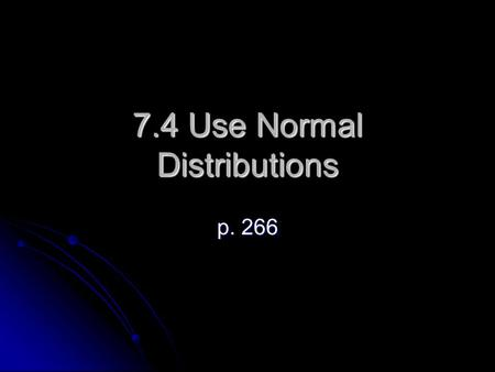 7.4 Use Normal Distributions p. 266. Normal Distribution A bell-shaped curve is called a normal curve. It is symmetric about the mean. The percentage.