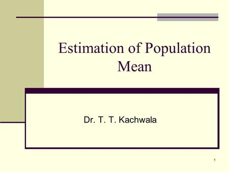 1 Estimation of Population Mean Dr. T. T. Kachwala.