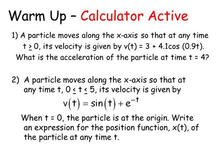 Warm Up – Calculator Active 1) A particle moves along the x-axis so that at any time t > 0, its velocity is given by v(t) = 3 + 4.1cos (0.9t). What is.