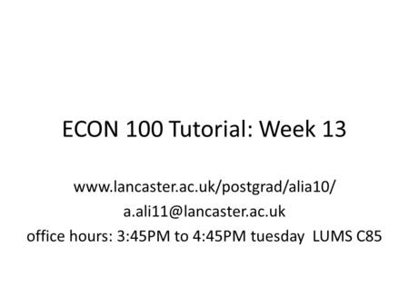 ECON 100 Tutorial: Week 13  office hours: 3:45PM to 4:45PM tuesday LUMS C85.