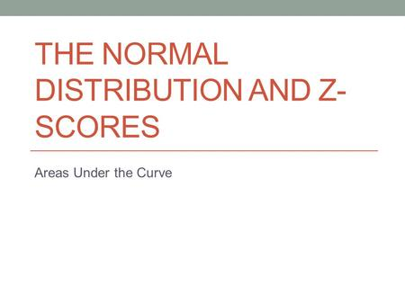 THE NORMAL DISTRIBUTION AND Z- SCORES Areas Under the Curve.
