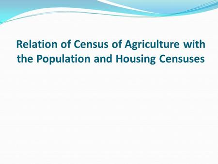 Relation of Census of Agriculture with the Population and Housing Censuses.