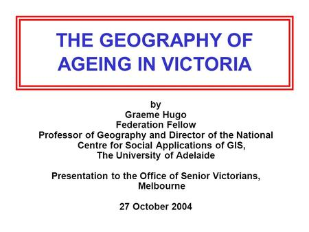 THE GEOGRAPHY OF AGEING IN VICTORIA by Graeme Hugo Federation Fellow Professor of Geography and Director of the National Centre for Social Applications.