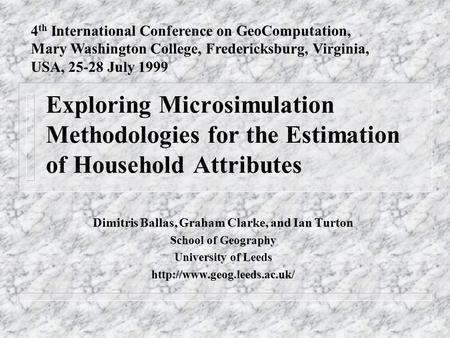 Exploring Microsimulation Methodologies for the Estimation of Household Attributes Dimitris Ballas, Graham Clarke, and Ian Turton School of Geography University.