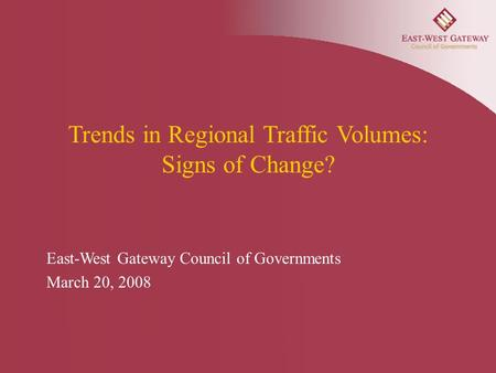 Trends in Regional Traffic Volumes: Signs of Change? East-West Gateway Council of Governments March 20, 2008.