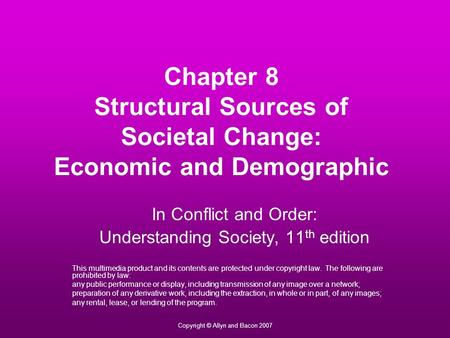 Copyright © Allyn and Bacon 2007 Chapter 8 Structural Sources of Societal Change: Economic and Demographic In Conflict and Order: Understanding Society,