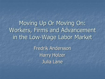 Moving Up Or Moving On: Workers, Firms and Advancement in the Low-Wage Labor Market Fredrik Andersson Harry Holzer Julia Lane.