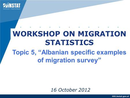 "Ëëë.instat.gov.al 16 October 2012 WORKSHOP ON MIGRATION STATISTICS Topic 5, ""Albanian specific examples of migration survey"""