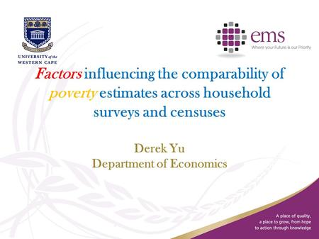 Factors influencing the comparability of poverty estimates across household surveys and censuses Derek Yu Department of Economics.