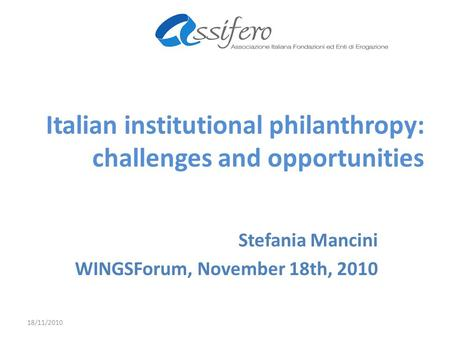 Italian institutional philanthropy: challenges and opportunities Stefania Mancini WINGSForum, November 18th, 2010 18/11/2010.