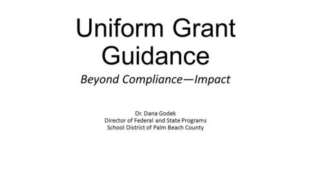 Uniform Grant Guidance Beyond Compliance—Impact Dr. Dana Godek Director of Federal and State Programs School District of Palm Beach County.