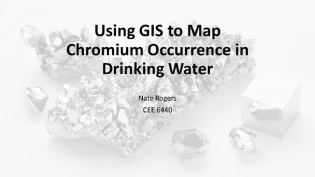 Using GIS to Map Chromium Occurrence in Drinking Water Nate Rogers CEE 6440.