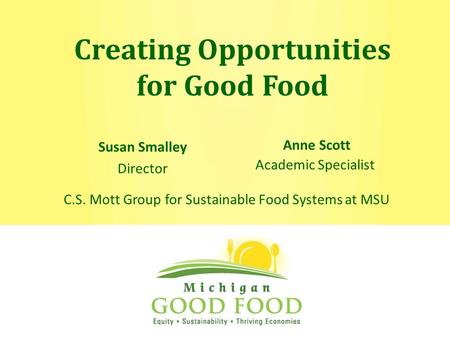 Creating Opportunities for Good Food Anne Scott Academic Specialist Susan Smalley Director C.S. Mott Group for Sustainable Food Systems at MSU.