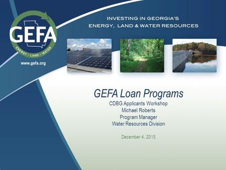 GEFA Loan Programs CDBG Applicants Workshop Michael Roberts Program Manager Water Resources Division December 4, 2015.