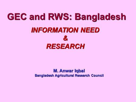 GEC and RWS: Bangladesh INFORMATION NEED &RESEARCH M. Anwar Iqbal Bangladesh Agricultural Research Council.