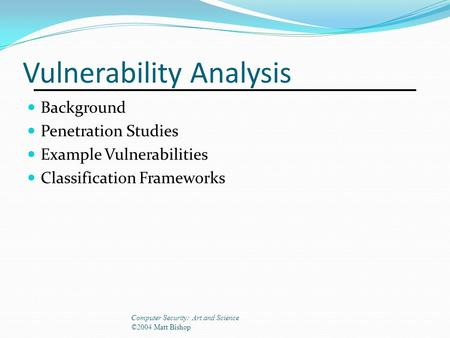 Vulnerability Analysis Background Penetration Studies Example Vulnerabilities Classification Frameworks Computer Security: Art and Science ©2004 Matt Bishop.