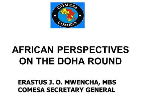 AFRICAN PERSPECTIVES ON THE DOHA ROUND ERASTUS J. O. MWENCHA, MBS COMESA SECRETARY GENERAL.