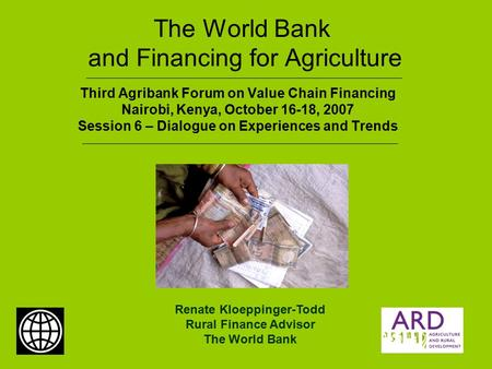 The World Bank and Financing for Agriculture Third Agribank Forum on Value Chain Financing Nairobi, Kenya, October 16-18, 2007 Session 6 – Dialogue on.