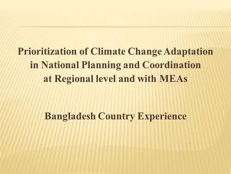 Prioritization of Climate Change Adaptation in National Planning and Coordination at Regional level and with MEAs Bangladesh Country Experience.