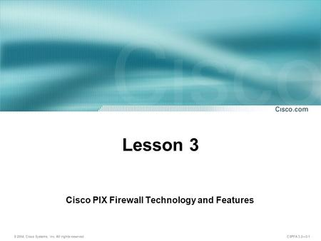 © 2004, Cisco Systems, Inc. All rights reserved. CSPFA 3.2—3-1 Lesson 3 Cisco PIX Firewall Technology and Features.