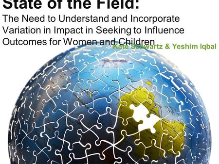 State of the Field: The Need to Understand and Incorporate Variation in Impact in Seeking to Influence Outcomes for Women and Children Kate Schwartz &