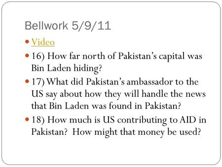 Bellwork 5/9/11 Video 16) How far north of Pakistan's capital was Bin Laden hiding? 17) What did Pakistan's ambassador to the US say about how they will.