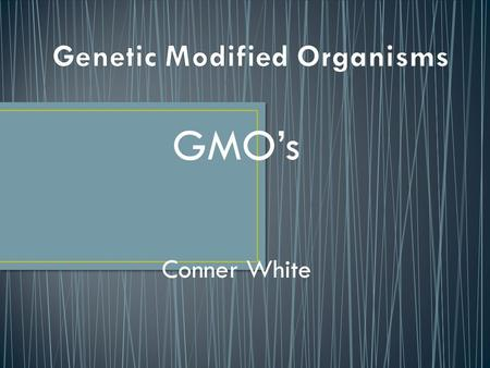 GMO's Conner White. Genetically Modified Organisms are living things that, undergo some sort of genetic change to make the product more susceptible to.