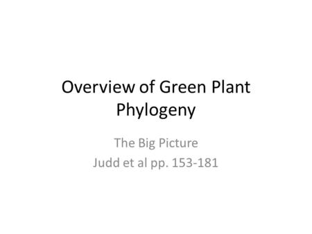Overview of Green Plant Phylogeny The Big Picture Judd et al pp. 153-181.