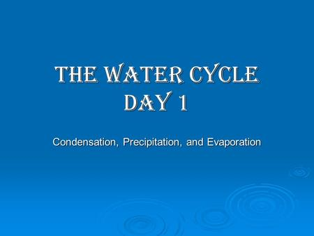 THE WATER CYCLE Day 1 Condensation, Precipitation, and Evaporation.