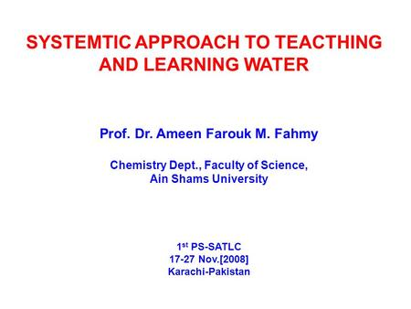 SYSTEMTIC APPROACH TO TEACTHING AND LEARNING WATER Prof. Dr. Ameen Farouk M. Fahmy Chemistry Dept., Faculty of Science, Ain Shams University 1 st PS-SATLC.