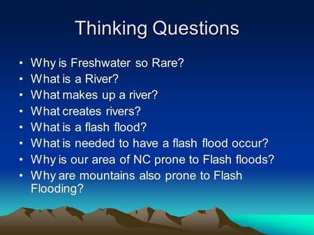 Thinking Questions Why is Freshwater so Rare? What is a River? What makes up a river? What creates rivers? What is a flash flood? What is needed to have.