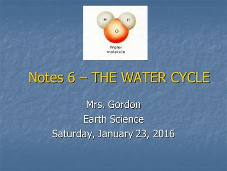 Notes 6 – THE WATER CYCLE Mrs. Gordon Earth Science Saturday, January 23, 2016Saturday, January 23, 2016Saturday, January 23, 2016Saturday, January 23,