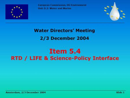 European Commission, DG Environment Unit D.2: Water and Marine Amsterdam, 2/3 December 2004 Slide 1 Item 5.4 RTD / LIFE & Science-Policy Interface Water.