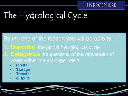 HYDROSPHERE By the end of the lesson you will be able to: 1.Describe the global hydrological cycle 2.Categorise the elements of the movement of water within.