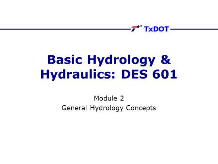 Basic Hydrology & Hydraulics: DES 601 Module 2 General Hydrology Concepts.