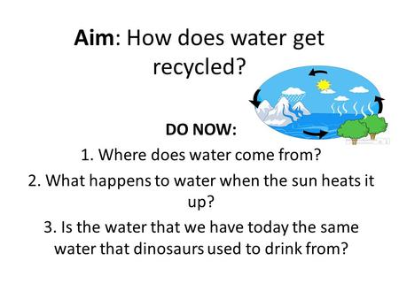 Aim: How does water get recycled? DO NOW: 1. Where does water come from? 2. What happens to water when the sun heats it up? 3. Is the water that we have.