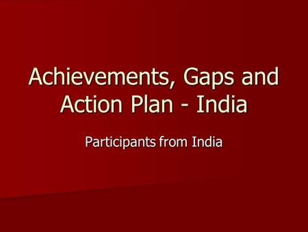 Achievements, Gaps and Action Plan - India Participants from India.