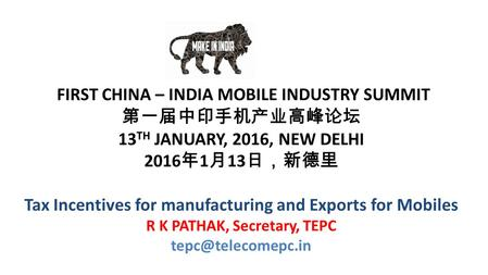 FIRST CHINA – INDIA MOBILE INDUSTRY SUMMIT 第一届中印手机产业高峰论坛 13 TH JANUARY, 2016, NEW DELHI 2016 年 1 月 13 日,新德里 Tax Incentives for manufacturing and Exports.